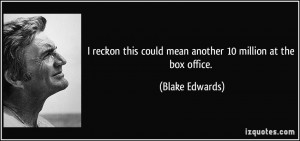... this could mean another 10 million at the box office. - Blake Edwards
