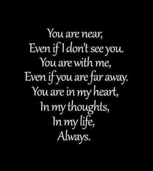 You are near, Even if I don't see you. You are with me, Even if you ...