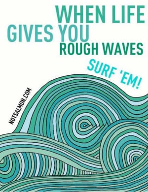When life give you rough waves, surf'em