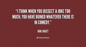 think when you dissect a joke too much, you have ruined whatever ...