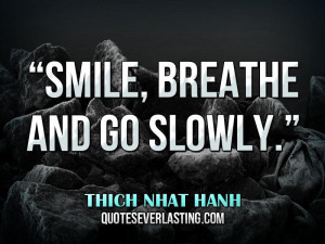 "Smile, breathe and go slowly."" — Thich Nhat Hanh"