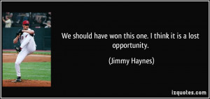 ... have won this one. I think it is a lost opportunity. - Jimmy Haynes