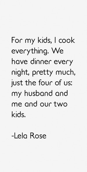 For my kids, I cook everything. We have dinner every night, pretty ...
