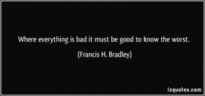 Where everything is bad it must be good to know the worst. - Francis H ...