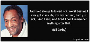 always followed sick. Worst beating I ever got in my life, my mother ...