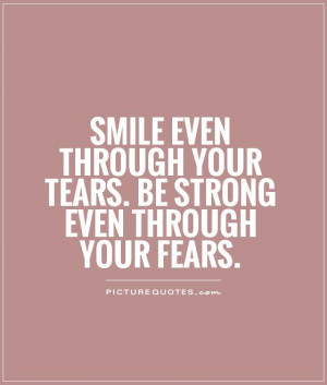 ... your tears. Be strong even through your fears. Picture Quote #1