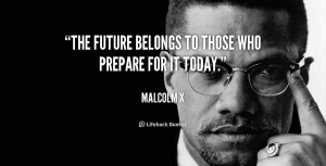 """The future belongs to those who prepare for it today."""""""