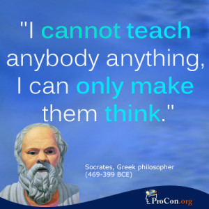 Socrates - I cannot teach anybody anything, I can only make them think ...