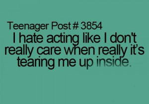 hate acting like i dont really care when really its tearing me up ...