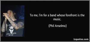 To me, I'm for a band whose forefront is the music. - Phil Anselmo