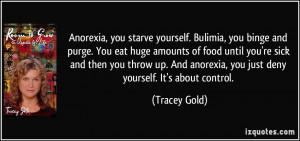 Anorexia, you starve yourself. Bulimia, you binge and purge. You eat ...