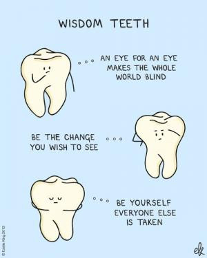 Wisdom TeethAn eye for an eye makes the whole world blindBe the change ...