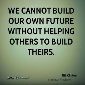 bill-clinton-quote-we-cannot-build-our-own-future-without-helping.jpg