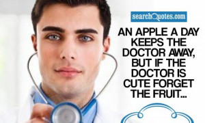 An apple a day keeps the doctor away, But if the doctor is cute forget ...