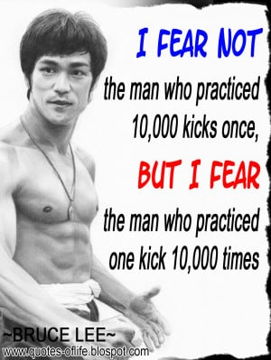fear not the man who practiced 10,000 kicks once, but I fear the man ...