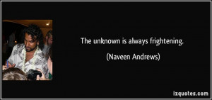 The unknown is always frightening. - Naveen Andrews