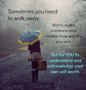 you need to walk away not to make someone else realize how worthy you ...