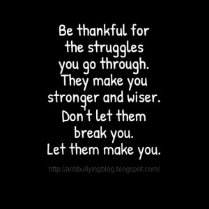 Be thankful for the struggles you go through. They make you stronger ...