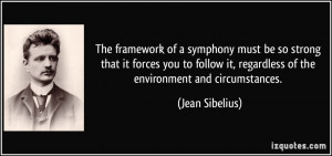 The framework of a symphony must be so strong that it forces you to ...
