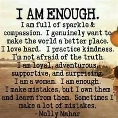 ... am a woman. I am enough. I make mistakes, but I own them and learn