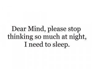 Dear mind please stop thinking so much at night, i need to sleep.