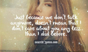 Just because we don't talk anymore, doesn't mean that I don't care ...