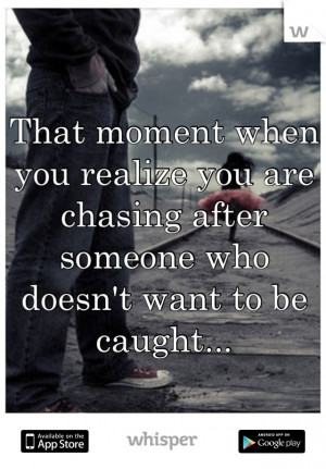 ... realize you are chasing after someone who doesn't want to be caught