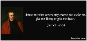 ... but, as for me, give me liberty or give me death. - Patrick Henry