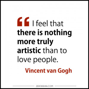 feel that there is nothing more truly artistic than to love people ...