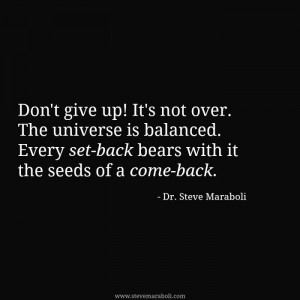 Don't give up! It's not over. The universe is balanced. Every set-back ...