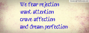 we fear rejectionwant attentioncrave affectionand dream perfection ...