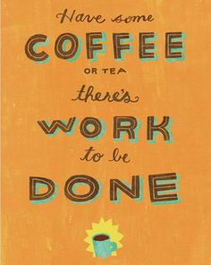 Have some coffee or tea, there's work to be done. #quotes More