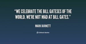 We celebrate the Bill Gateses of the world. We're not mad at Bill ...
