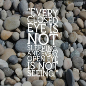 Every closed eye is not sleeping, and every open eye is not seeing ...