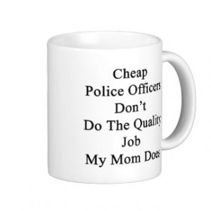 Cheap Police Officers Don't Do The Quality Job My Classic White Coffee ...