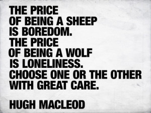 The price of being a sheep is boredom. The price of being a wolf is ...
