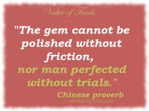 The gem cannot be polished without friction, nor man perfected without ...