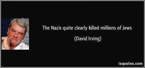 The Nazis quite clearly killed millions of Jews - David Irving