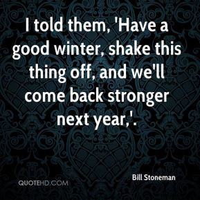 told them, 'Have a good winter, shake this thing off, and we'll come ...