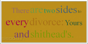 There are two sides to every divorce: Yours and shithead's.