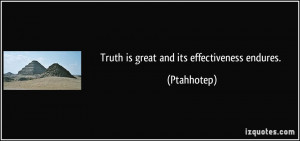 Truth is great and its effectiveness endures. - Ptahhotep