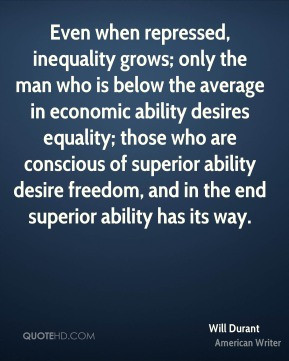 Will Durant - Even when repressed, inequality grows; only the man who ...
