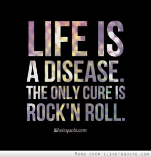 Life is a disease. The only cure is Rock 'n Roll.