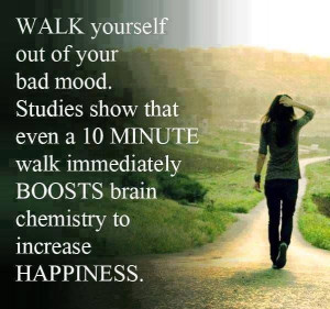Walk yourself out of your bad mood. Studies show that even a 10 minute ...