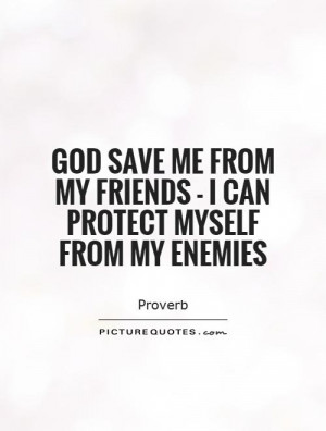 god save me from my friends Voltaire — 'may god defend me from my friends: i can defend myself from my enemies '.