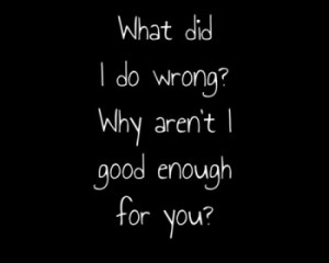 What Did I Do Wrong! WHy Aren't I Good Enough For You!