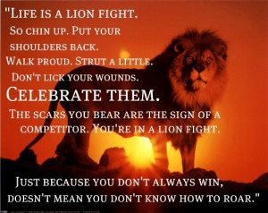 Life is a lion fight. So chin up, put your shoulders back. Walk proud ...