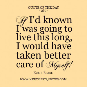 quote of the day, If I'd known I was going to live this long, I would ...