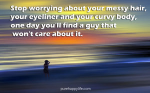 Love Quote: Stop worrying about your messy hair, your eyeliner and ...