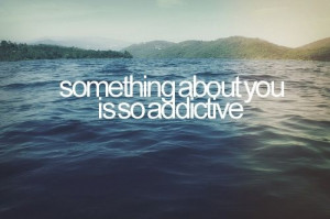 """Something about you is so addictive."""""""
